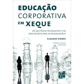 Livro - Educação Corporativa Em Xeque - Até Que Ponto Treinamento É Um Bom Negócio Para As Organizações  - Starec