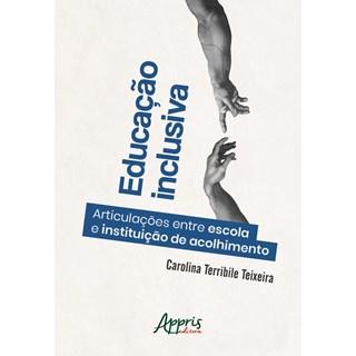 Livro - Educação Inclusiva: Articulações entre Escola e Instituição de Acolhimento - Teixeira