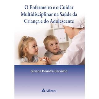 Livro - Enfermeiro e o Cuidar Multidisciplinar na Saúde da Criança e do Adolescente, O - Carvalho