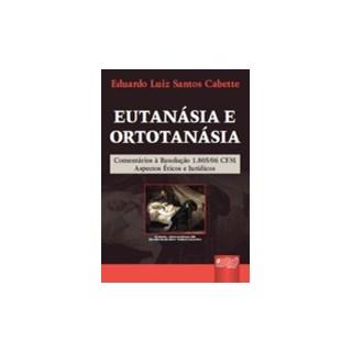 Livro - Eutanásia e Ortotanásia - Comentários sobre a Resolução 1805/2006 - Aspectos Éticos e Jurídicos - Cabette