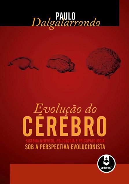 Livro - Evolução do Cérebro: Sistema Nervoso, Psicologia e Psicopatologia sob a Perspectiva Evolucionista - Dalgalarrondo