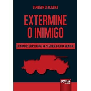 Livro - Extermine o Inimigo: Blindados Brasileiros na Segunda Guerra Mundial - Oliveira - Juruá