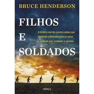 Livro - Filhos e Soldados - A Historia Real dos garotos que deixaram a Alemanha para se Salvar e voltaram para Combater o Nazismo - Henderson