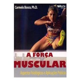 Livro - Força Muscular, A - Aspectos Fisiológicos e Aplicações Práticas - Bosco ***