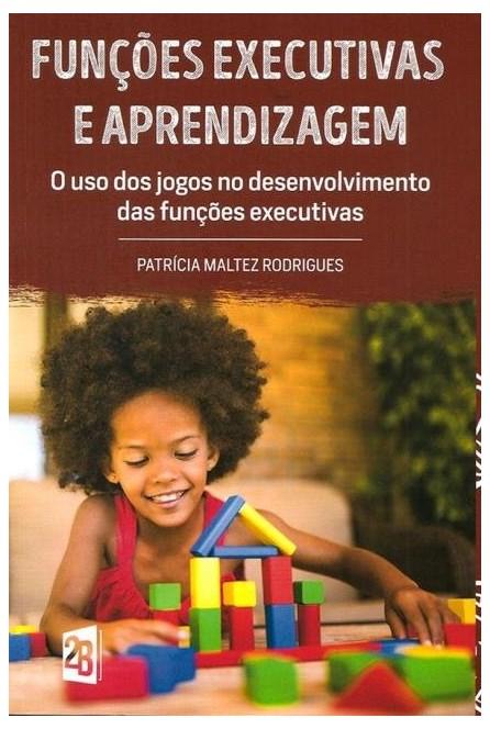 Livro - Funções executivas e Aprendizagem - O uso dos Jogos no desenvolvimento das Funções Executivas - Rodrigues