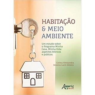 Livro - Habitação & Meio Ambiente – Um Estudo Sobre o Programa Minha Casa, Minha Vida: Aspectos Teóricos e Práticos - Alessandra