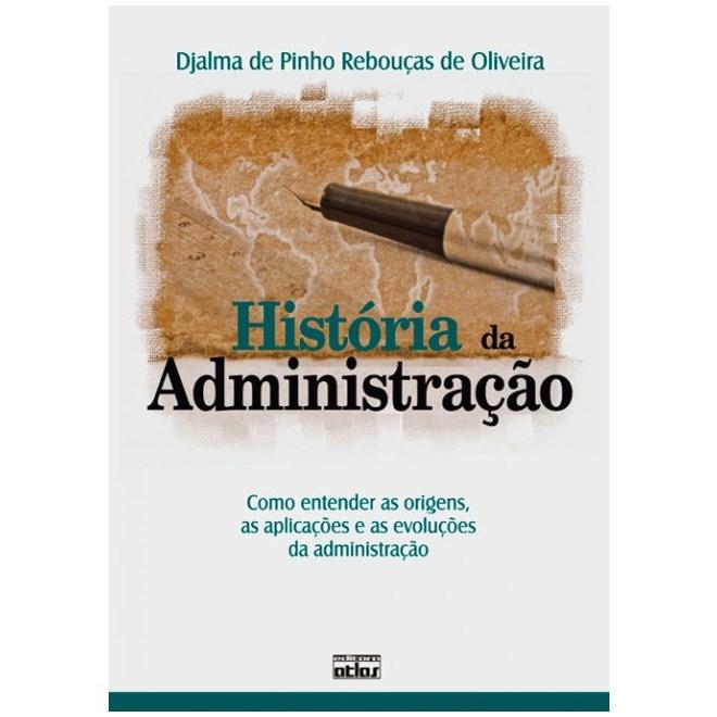 Livro - História da Administração: Como entender as Origens, as Aplicações e as Evoluções da Administração - Oliveira
