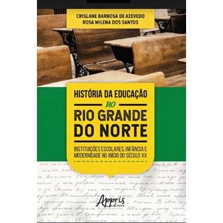Livro -  História da Educação no Rio Grande do Norte: Instituições Escolares, Infância e Modernidade no Início do Século XX  - Azevedo
