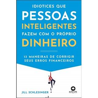 Livro - Idiotices Que Pessoas Inteligentes Fazem Com O Próprio Dinheiro - Schlesinger - Alta Books