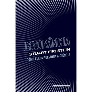 Livro - Ignorância: Como ela Impulsiona a Ciência - Firestein