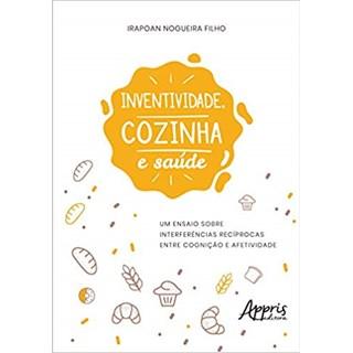 Livro - Inventividade, Cozinha e Saúde: Um Ensaio Sobre Interferências Recíprocas Entre Cognição e Afetividade - Nogueira Filho
