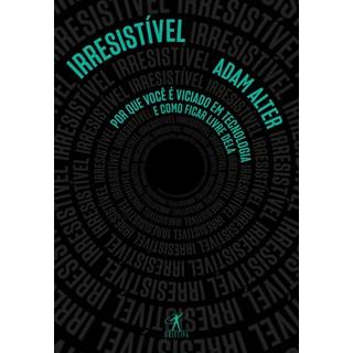 Livro - Irresistível: Por Que Você é Viciado em Tecnologia e como Lidar com Ela - Alter