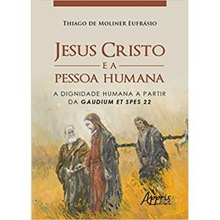 Livro -  Jesus Cristo e a Pessoa Humana: A Dignidade Humana a Partir da Gaudium Et Spes 22  - Eufrásio