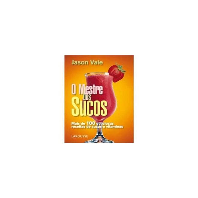 Livro - Livro O Mestre dos Sucos - Mais de 100 Deliciosas Receitas de Sucos e Vitaminas - Larousse