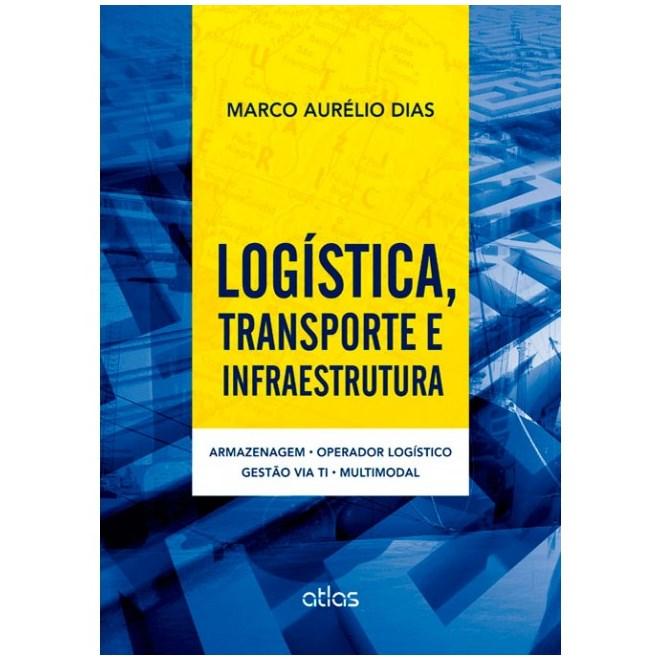 Livro - Logística, Transporte e Infraestrutura: Armazenagem, Operador Logístico, Gestão via TI e Multimodal - Dias