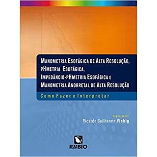 Livro - Manometria Esofágica de Alta Resolução, pHmetria Esofágica, Impedâncio-pHmetria Esofágica e Manometria Anorretal de Alta Resolução  - Viebig