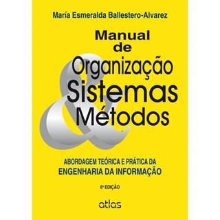Livro - Manual de Organização, Sistema e Métodos: Abordagem Teórica e Prática da Engenharia da Informação - Ballestero-Alvarez