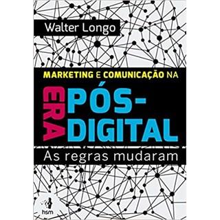 Livro - Marketing e Comunicação na Era Pós-Digital: As Regras Mudaram - Longo