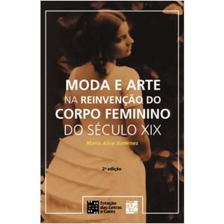 Livro - Moda e Arte na Reinvenção do Corpo Feminino  do século XIX - Ximenes