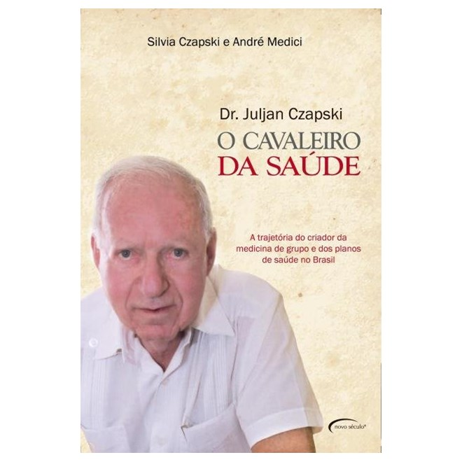 Livro - O Cavaleiro da Saúde  - A Trajetória do Criador da Medicina de Grupo e dos Planos de Saúde no Brasil -  Czapski
