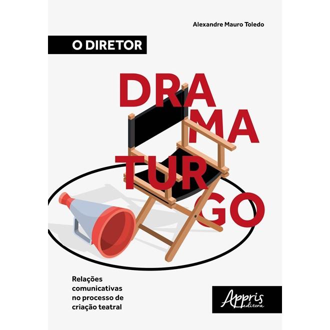 Livro - O Diretor Dramaturgo: Relações Comunicativas no Processo de Criação Teatral - Toledo