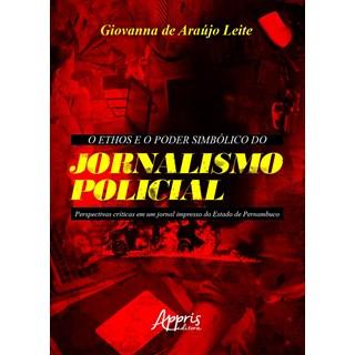 Livro O Ethos e o Poder Simbólico do Jornalismo Policial - Leite - Appris