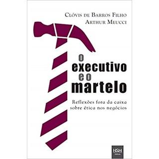 Livro - O Executivo e o Martelo: Reflexões Fora da Caixa sobre Ética nos Negócios - Meucci
