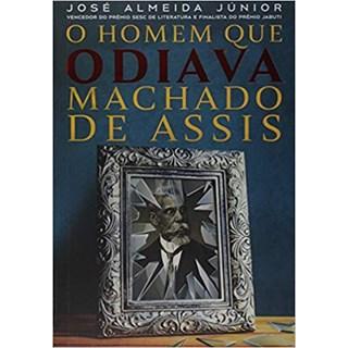 Livro - O Homem que Odiava Machado de Assis - Almeida Júnior