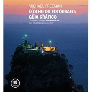 Livro - O Olho do Fotógrafo: Guia Gráfico - Composição e design ainda mais fáceis para fotografias digitais incríveis - Freeman