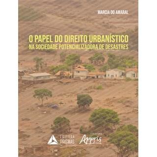 Livro - O Papel do Direito Urbanístico na Sociedade Potencializadora de Desastres - Amaral