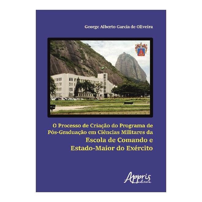 Livro - O Processo de Criação do Programa de Pós-Graduação em Ciências Militares da Escola de Comando e Estado-Maior do Exército - Oliveira