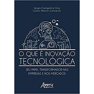 Livro - O Que é Inovação Tecnológica: Seu Papel Transformador nas Empresas e nos Mercados - Silva