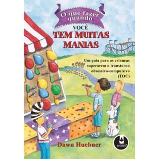 Livro - O Que Fazer Quando você tem Muitas Manias - Um Guia para as Crianças Superarem o Transtorno Obsessivo-Compulsivo TOC - Huebner