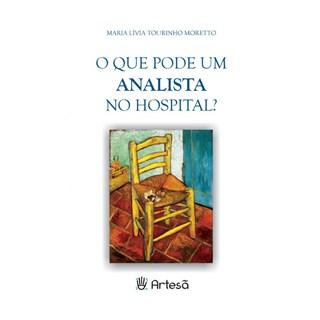 Livro - O Que Pode um Psicanalista no Hospital? - Moretto