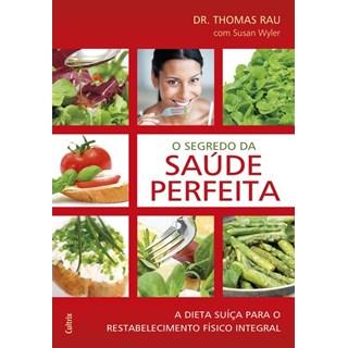 Livro - O Segredo da Saúde Perfeita - A Dieta Suíça Para Restabelecimento Físico Integral - Rau
