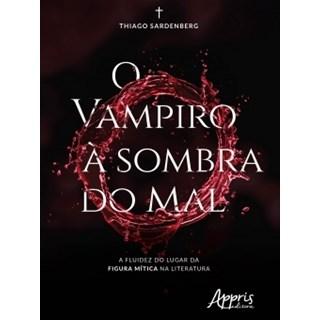 Livro - O Vampiro à Sombra do Mal: A Fluidez do Lugar da Figura Mítica na Literatura - Sardenberg