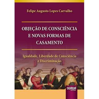 Livro Objeção de Consciência e Novas Formas de Casamento - Carvalho - Juruá