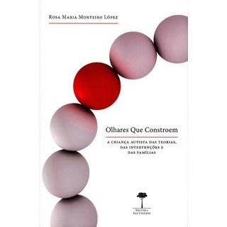 Livro - Olhares Que Constroem - A Criança Autista Das Teorias, Das Intervenções e Das Familias - Lopez
