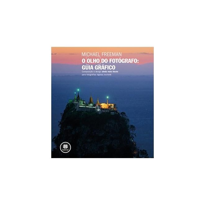 Livro Olho do Fotógrafo, O: Guia Gráfico - Composição e design ainda mais fáceis para fotografias digitais incríveis - Freeman