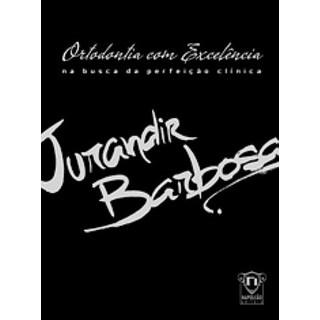 Livro - Ortodontia com Excelência na Busca da Perfeição Clínica - Jurandir Barbosa