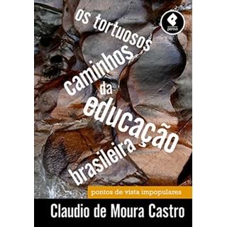 Livro - Os Tortuosos Caminhos da Educação Brasileira: Pontos de Vista Impopulares - Castro