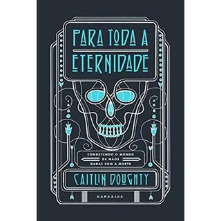 Livro - Para Toda a Eternidade: Conhecendo o Mundo de Mãos Dadas com a Morte - Doughty