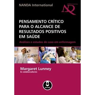Livro - Pensamento Crítico para o Alcance de Resultados Positivos em Saúde - Análises e Estudos de Caso em Enfermagem - Lunney @@