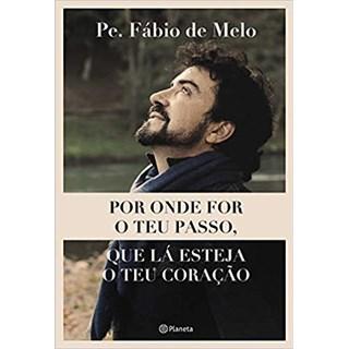 Livro - Por Onde For o Teu Passo - Que Lá Esteja o Teu Coração - Pe. Fábio de Melo