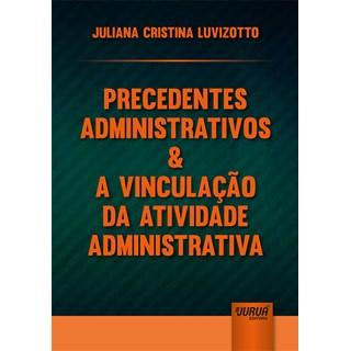 Livro - Precedentes Administrativos & a Vinculação da Atividade Administrativa - Luvizotto - Juruá
