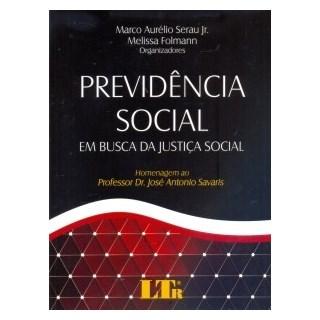 Livro - Previdência Social em Busca da Justiça Social. Homenagem ao Professor Dr. José Antonio Savaris - Serau Jr