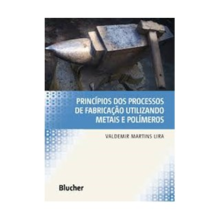 Livro - Princípios dos Processos de Fabricação Utilizando Metais e Polímeros - Lira