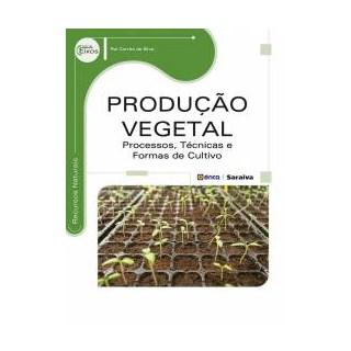 Livro - Produção Vegetal: Processos, técnicas e formas de cultivo - Silva