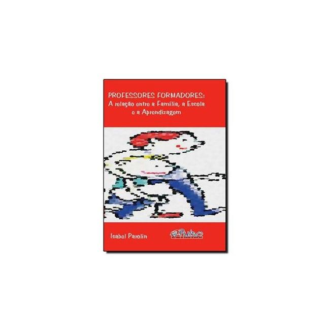 Livro - Professores Formadores : A Relação entre a Família, a Escola e a Aprendizagem - Parolin