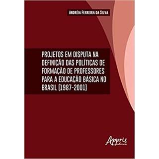 Livro - Projetos em Disputa na Definição das Políticas da Formação de Professores Para a Educação Básica no Brasil (1987-2001)  - Silva